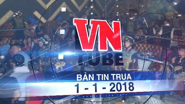 Bản tin VnTube trưa 1-1-2018: Bắt 200 người dương tính với ma túy trong 1 quán bar
