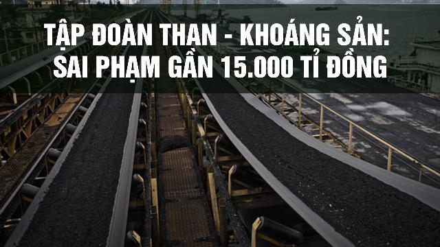 Tập đoàn Than - Khoáng sản: Sai phạm gần 15.000 tỉ đồng