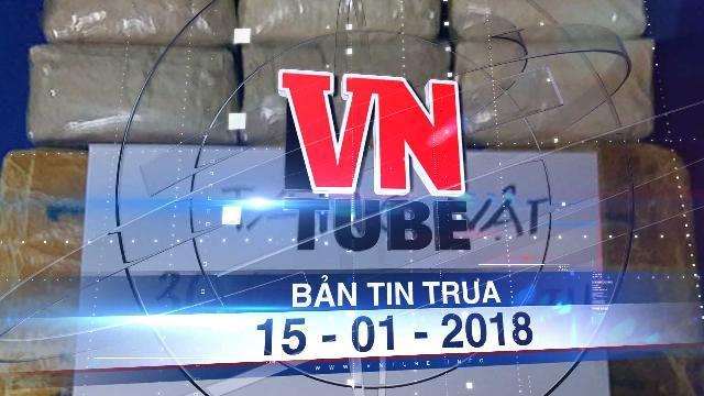 Bản tin VnTube ngày 15-01-2018: Đánh án xuyên biên giới, chặn đường dây vận chuyển 30.000 viên ma túy