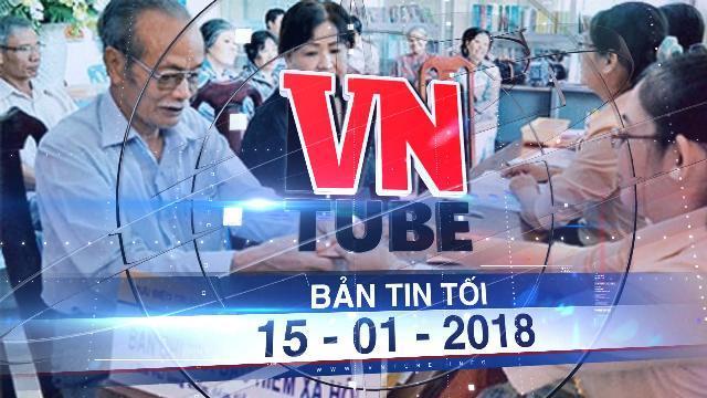 Bản tin VnTube tối ngày 15-01-2018: Đề xuất nâng tuổi hưu nam lên 62, nữ 60