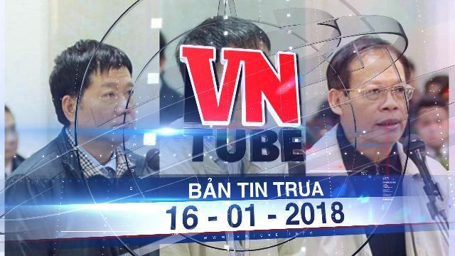 Bản tin VnTube ngày 16-01-2018: Đề nghị giảm hình phạt cho 5 bị cáo trong vụ án xảy ra tại PVN và PVC