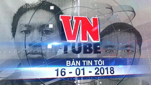 Bản tin VnTube tối ngày 16-01-2018: Truy nã 2 can phạm trốn khỏi bệnh viện