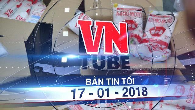 Bản tin VnTube tối ngày 17-01-2018: Phát hiện 2 cơ sở sản xuất hàng tấn mì chính giả