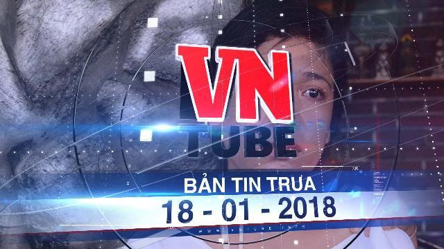 Bản tin VnTube ngày 18-01-2018: Xét xử người hàng xóm dâm ô khiến nữ sinh lớp 5 tự tử