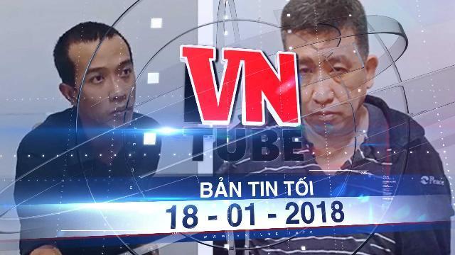 Bản tin VnTube tối ngày 18-01-2018: Bắt 'ông trùm' đặt GrabBike chở đi giao ma túy