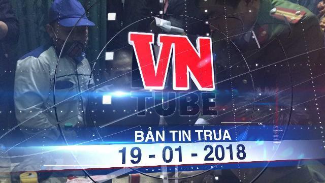 Bản tin VnTube ngày 19-01-2018: 'Đột kích' nhà trùm ma túy, tịch thu súng AK