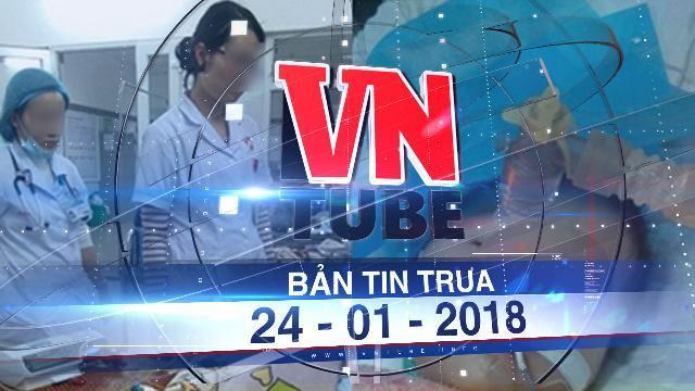 Bản tin VnTube trưa ngày 24-01-2018: Nữ điều dưỡng tiêm nhầm thuốc làm bé gái 8 tháng tuổi tử vong