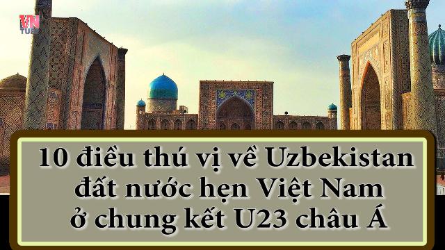 10 điều thú vị về Uzbekistan đất nước hẹn Việt Nam ở chung kết U23 châu Á