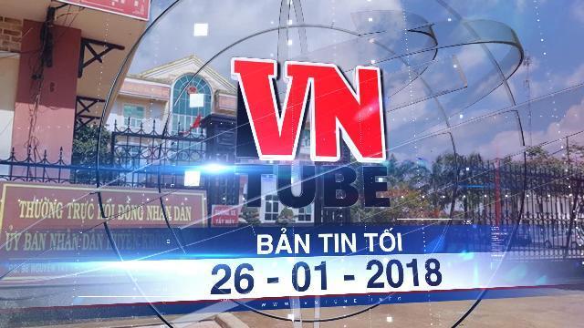 Bản tin VnTube tối ngày 26-01-2018: Khởi tố một phó phòng ở Đắk Lắk làm lộ bí mật nhà nước