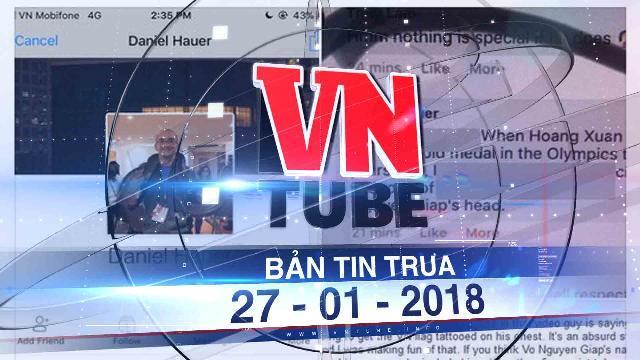 Bản tin VnTube ngày 27-01-2018: Phát ngôn xúc phạm Đại tướng thầy giáo Tây bị mời làm việc