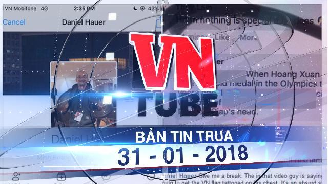 Bản tin VnTube ngày 31-01-2018: Sẽ xử phạt hành vi xúc phạm của Daniel Hauer