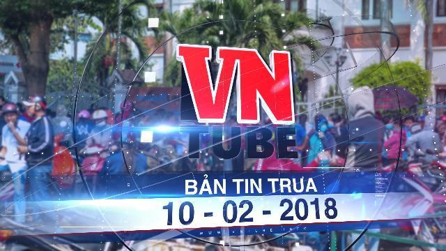 Bản tin VnTube trưa 10-02-2018: Ông chủ bỏ về nước hàng trăm công nhân vây công ty đòi lương