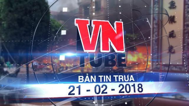 Bản tin VnTube trưa 21-02-2018: Hỏa hoạn thiêu rụi 9 gian hàng trong đền Mẫu Đồng Đăng ở Lạng Sơn