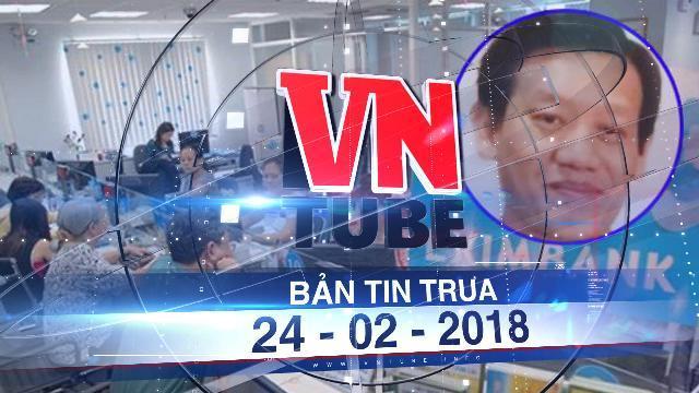 Bản tin VnTube ngày 24-02-2018: Truy nã nguyên Phó giám đốc Eximbank lừa đảo hàng trăm tỉ đồng