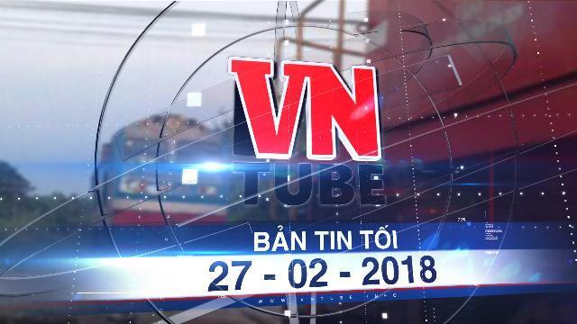 Bản tin VnTube tối 27-02-2018: Hai tàu lửa suýt tông nhau: Bộ Giao thông yêu cầu báo cáo