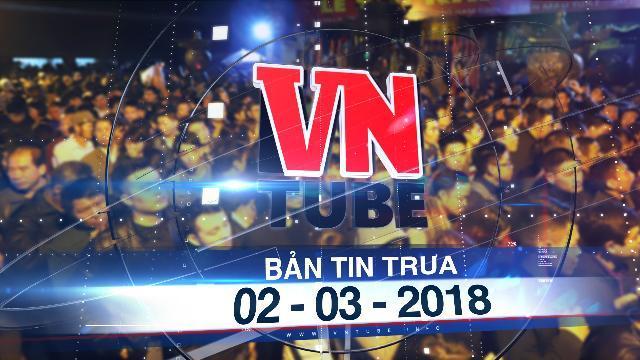 Bản tin VnTube trưa 02-03-2018: Hàng trăm người xếp hàng nhiều giờ trong đêm chờ phát ấn ở đền Trần