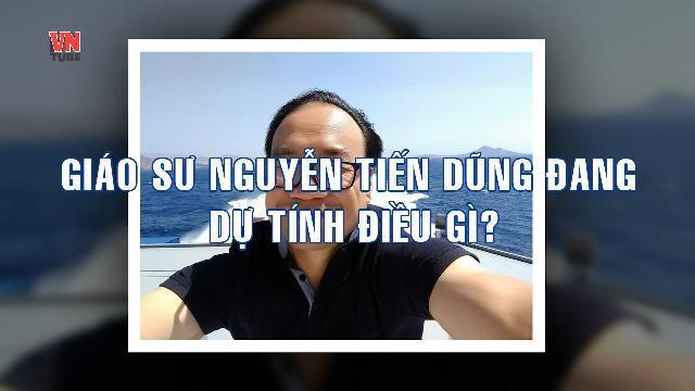 Giáo sư Nguyễn Tiến Dũng đang dự tính điều gì