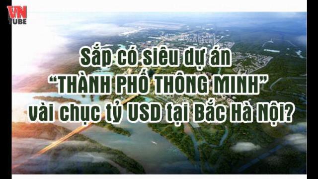 """Sắp có siêu dự án """"thành phố thông minh"""" vài chục tỷ USD tại Bắc Hà Nội ?"""