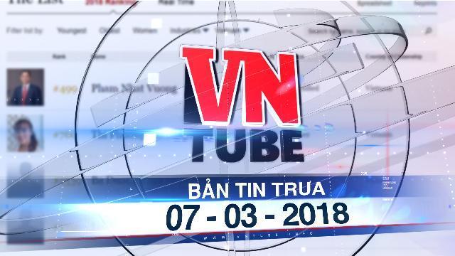 Bản tin VnTube trưa 07-03-2018: Việt Nam thêm hai tỉ phú đôla