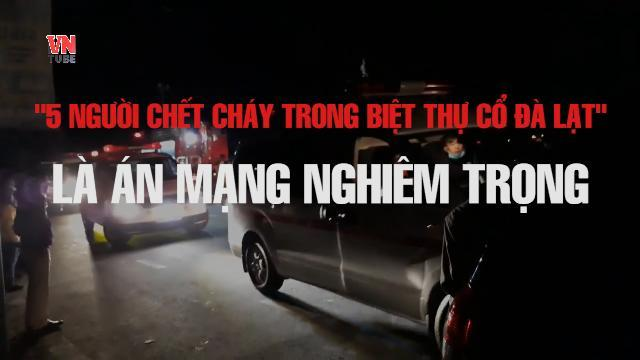 '5 người chết cháy trong khu biệt thự cổ ở Đà Lạt' là án mạng nghiêm trọng