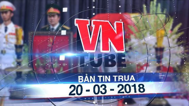 Bản tin VnTube trưa 20-03-2018: Bắt đầu 2 ngày Quốc tang nguyên Thủ tướng Phan Văn Khải