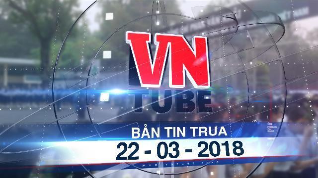 Bản tin VnTube trưa 22-03-2018: Hàng ngàn người tiễn cố Thủ tướng Phan Văn Khải về đất mẹ