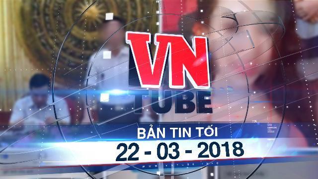 Bản tin VnTube tối 22-03-2018: Xác định đối tượng bịa đặt, xúc phạm phó bí thư Thanh Hóa