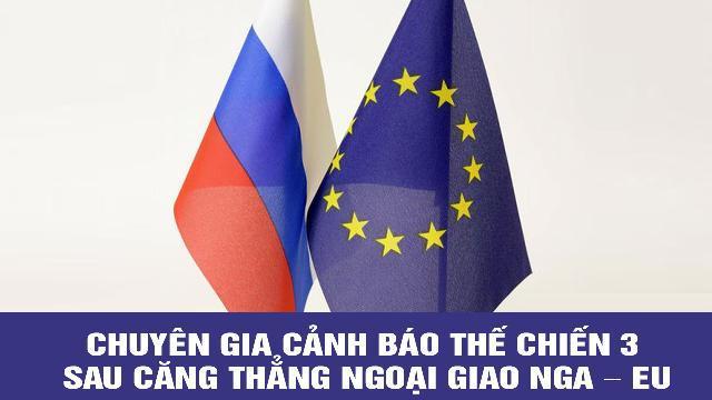 Chuyên gia cảnh báo Thế chiến 3 sau căng thẳng ngoại giao Nga – EU