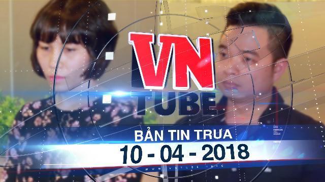 Bản tin VnTube trưa 10-04-2018: Bắt thêm 2 giám đốc liên quan đường dây đánh bạc nghìn tỷ qua mạng