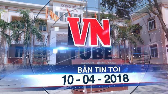 Bản tin VnTube tối 10-04-2018: Dân bức xúc vì cán bộ xã 'bỏ việc' đi thăm quan, du lịch