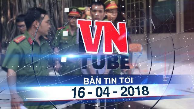 Bản tin VnTube tối 16-04-2018: Xét xử cựu công an tội gián điệp, dọa bán tài liệu mật cho Trung Quốc