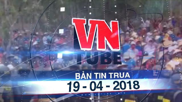 Bản tin VnTube trưa 19-04-2018: Hàng trăm người phản ứng ngăn cản dự án điện gió