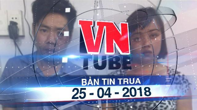 Bản tin VnTube trưa 25-04-2018: Bắt băng nhóm chuyên theo dõi người rút tiền từ ngân hàng để gây án