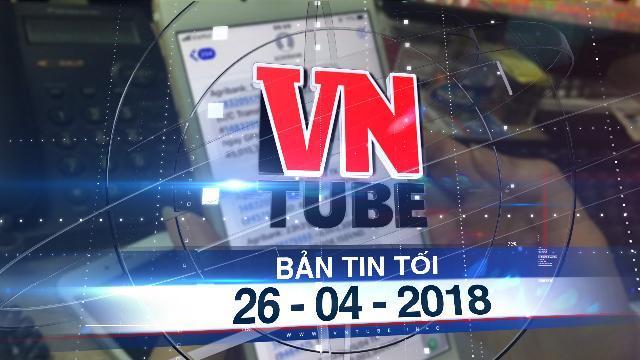 Bản tin VnTube tối 26-04-2018: Nhiều tài khoản Agribank bị 'mất tiền' trong đêm