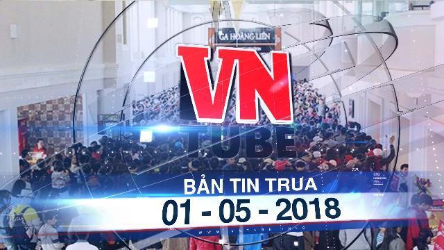 Bản tin VnTube ngày 01-05-2018: Hàng nghìn người chen nhau nghẹt thở lên đỉnh Fansipan