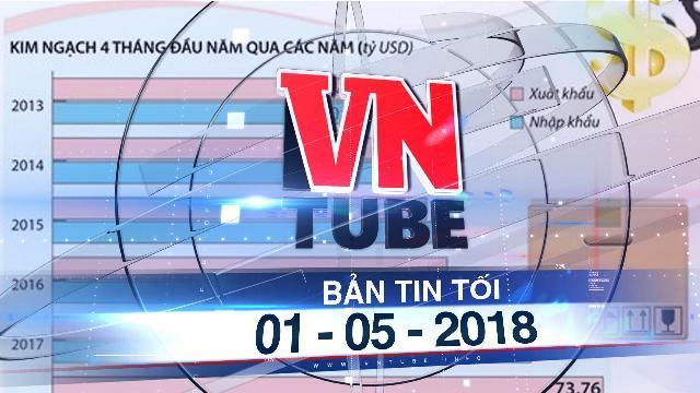 Bản tin VnTube tối ngày 01-05-2018: Việt Nam xuất siêu 3,39 tỷ USD trong 4 tháng đầu năm