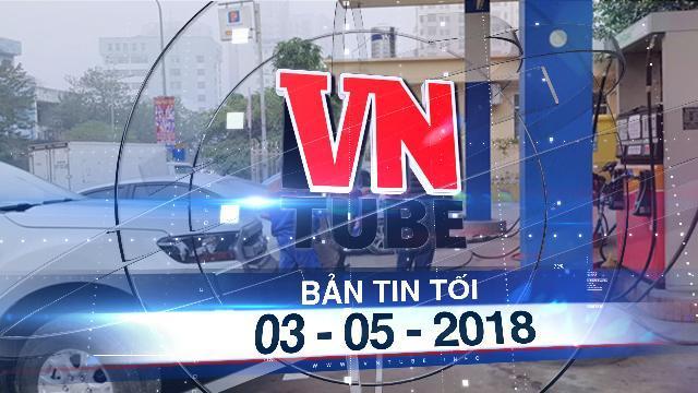 Bản tin VnTube tối 03-05-2018: Đề xuất bỏ xăng A95, chỉ bán 2 loại xăng sinh học