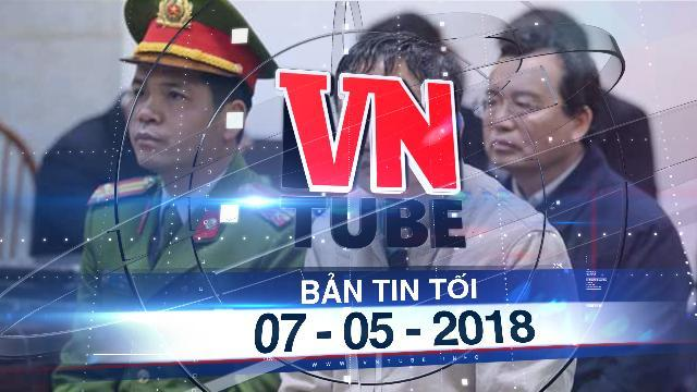 Bản tin VnTube tối 07-05-2018: Ông Trịnh Xuân Thanh và con trai rút kháng cáo