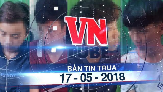 Bản tin VnTube trưa 17-05-2018: Bắt băng nhóm nhỏ tuổi chuyên cướp các cặp tình nhân