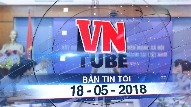 Bản tin VnTube tối 18-05-2018: Việt Nam xây dựng bộ quy tắc ứng xử trên mạng xã hội