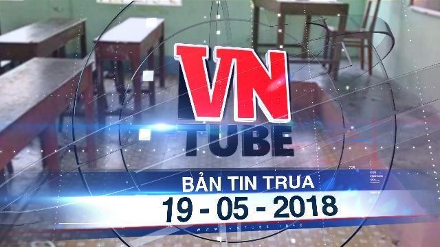 Bản tin VnTube trưa 19-05-2018: Nam sinh lớp 10 đâm chết bạn tại trường