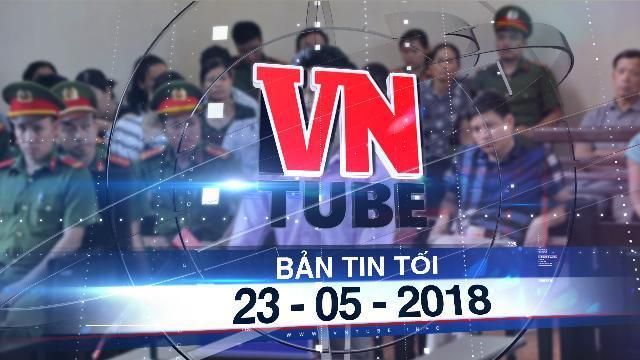 Bản tin VnTube tối 23-05-2018: BS Hoàng Công Lương bị đề nghị 30-36 tháng tù treo