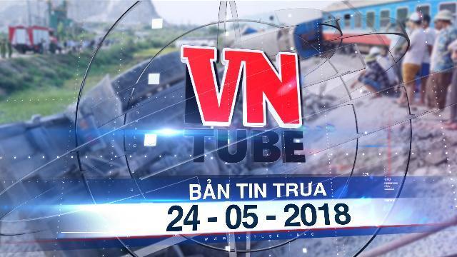 Bản tin VnTube trưa 24-05-2018: Lật tàu hỏa chở 400 người ở Thanh Hóa, 2 người tử vong