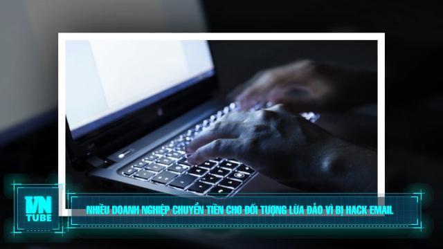Toàn cảnh an ninh mạng số 4 tháng 05: Nhiều doanh nghiệp chuyển tiền cho đối tượng lừa đảo