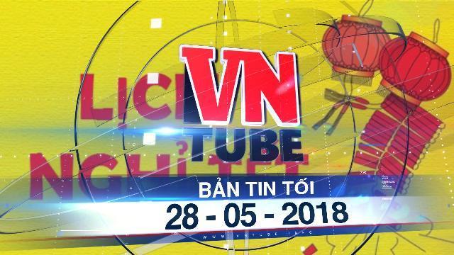 Bản tin VnTube tối ngày 28-05-2018: Nhiều ngành đồng tình phương án nghỉ 9 ngày tết Nguyên đán