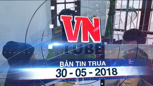 Bản tin VnTube trưa ngày 30-05-2018: Tuyên án bà nội sát hại cháu 23 ngày tuổi ỏ Thanh Hóa