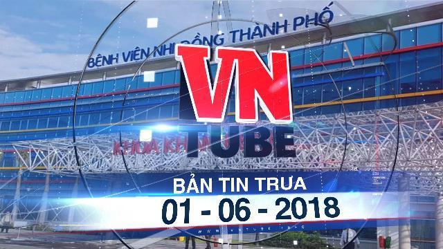Bản tin VnTube trưa ngày 01-06-2018: TP.HCM khánh thành Bệnh viện Nhi Đồng hơn 4.500 tỉ
