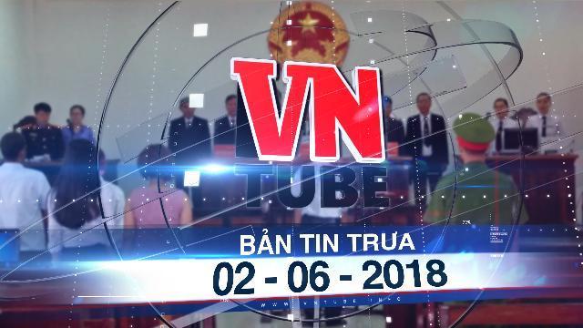 Bản tin VnTube trưa 02-06-2018: Hủy án phúc thẩm, y án sơ thẩm 3 năm tù đối với Nguyễn Khắc Thủy