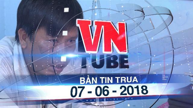 Bản tin VnTube trưa 07-06-2018: Truy nã gã dượng rể dụ dỗ làm cháu gái có thai