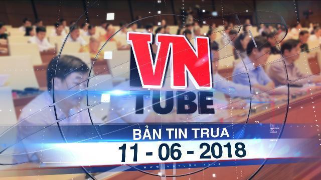 Bản tin VnTube trưa 11-06-2018: Quốc hội lùi Luật đặc khu, kêu gọi người dân bình tĩnh
